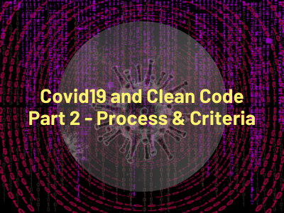 Covid19 and Clean Code Part 2 - Process & Criteria