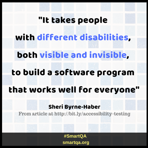 """It takes people with diFFerent disabilities, both visible and invisible, to build a software program that works well For everyone"" by Sheri Byrne-Haber"